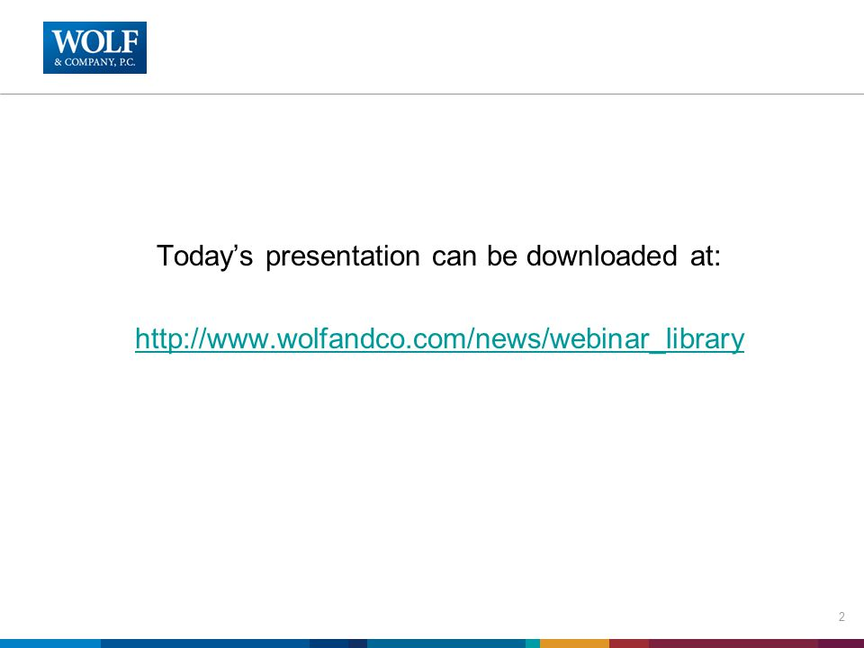 Today's presentation can be downloaded at: http://www.wolfandco.com/news/webinar_library 2