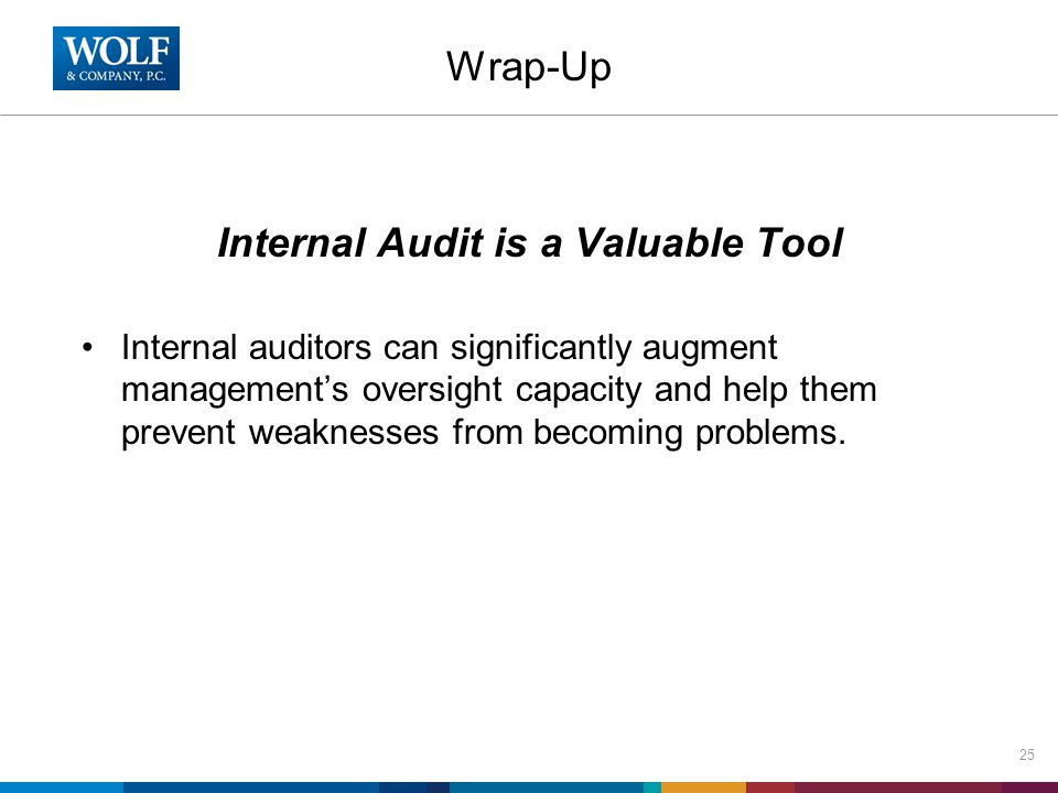 Wrap-Up Internal Audit is a Valuable Tool Internal auditors can significantly augment management's oversight capacity and help them prevent weaknesses from becoming problems.