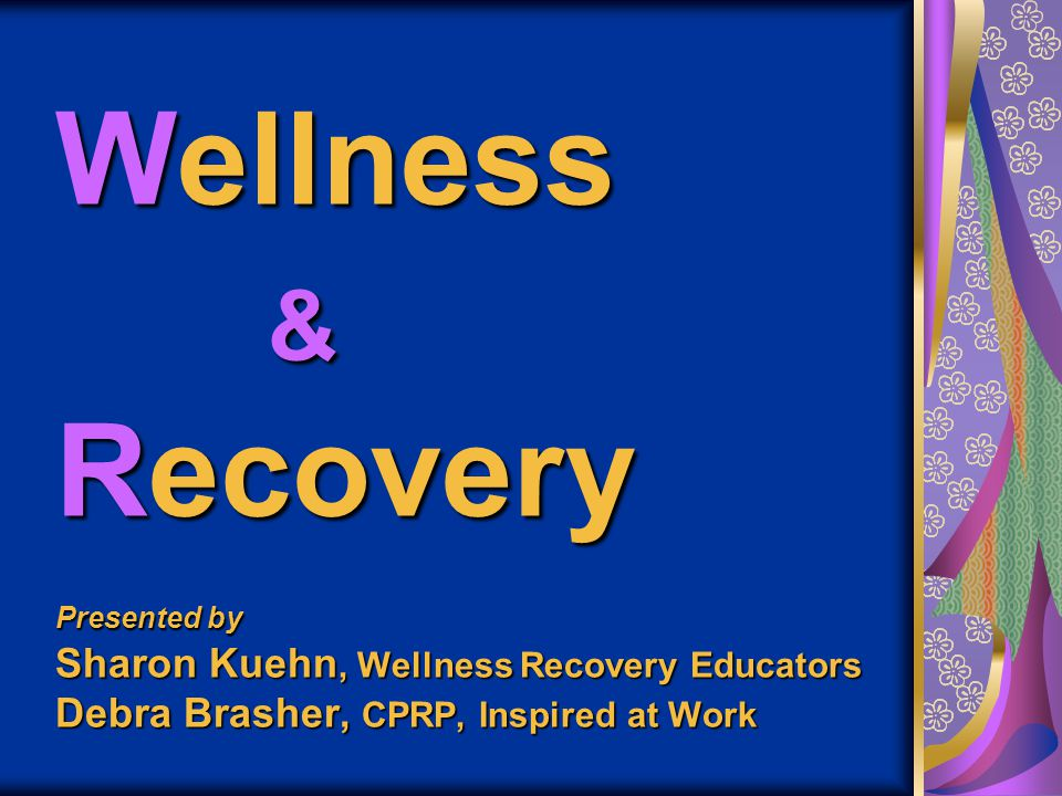 Wellness & Recovery Presented by Sharon Kuehn, Wellness Recovery Educators Debra Brasher, CPRP, Inspired at Work