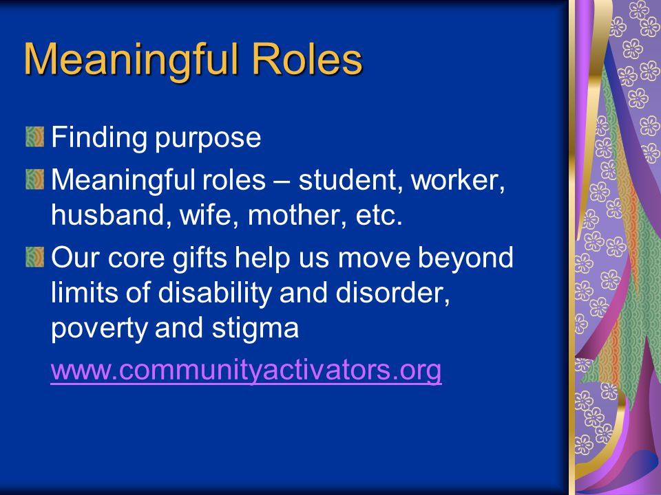 Meaningful Roles Finding purpose Meaningful roles – student, worker, husband, wife, mother, etc. Our core gifts help us move beyond limits of disabili