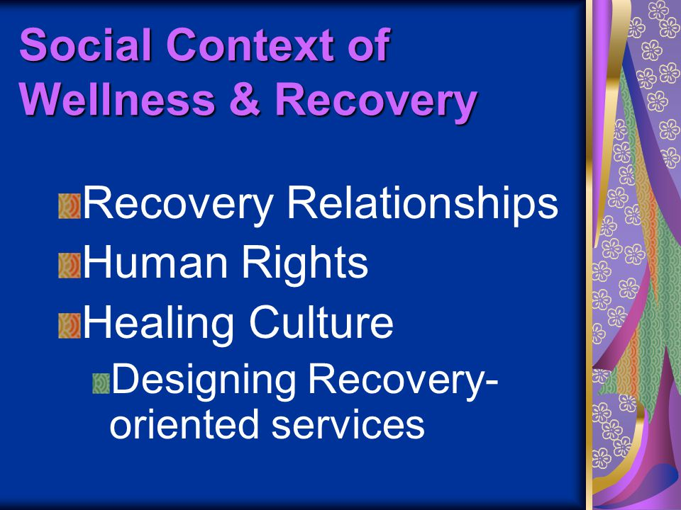 Social Context of Wellness & Recovery Recovery Relationships Human Rights Healing Culture Designing Recovery- oriented services