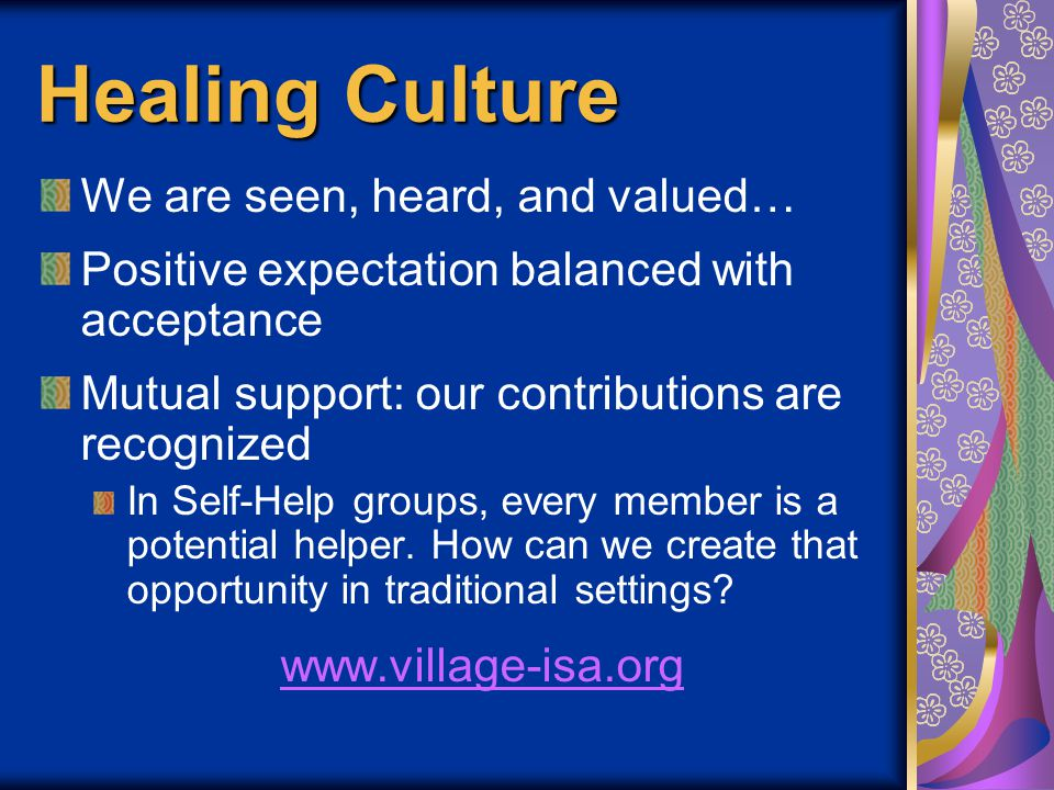 Healing Culture We are seen, heard, and valued… Positive expectation balanced with acceptance Mutual support: our contributions are recognized In Self