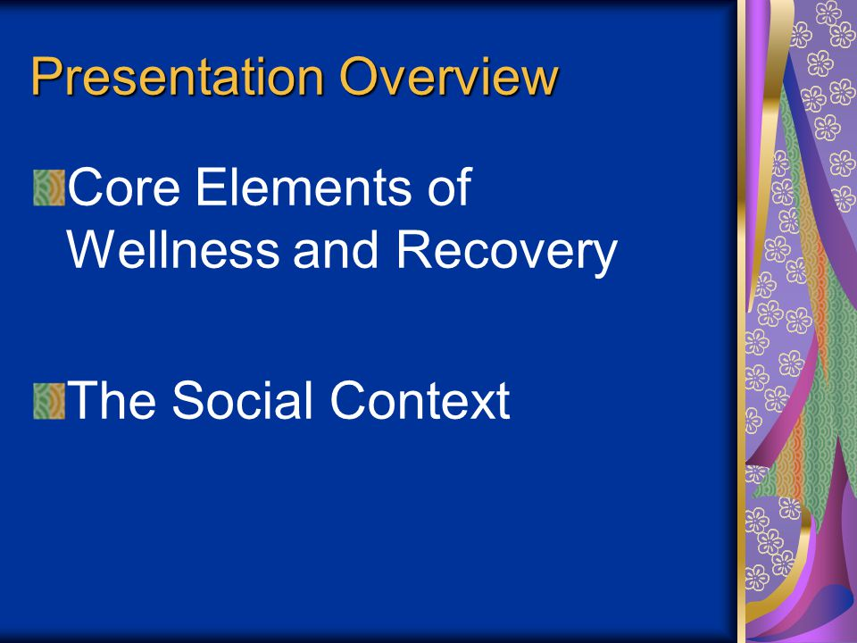 Presentation Overview Core Elements of Wellness and Recovery The Social Context