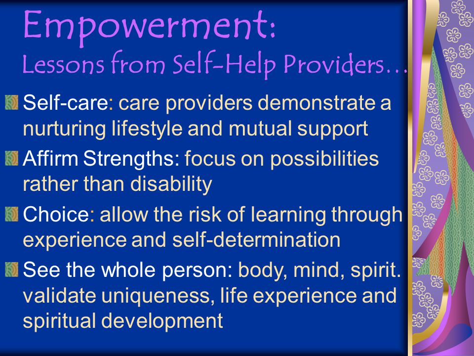 Empowerment: Lessons from Self-Help Providers… Self-care: care providers demonstrate a nurturing lifestyle and mutual support Affirm Strengths: focus