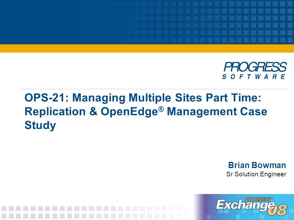 © 2008 Progress Software Corporation22 OPS-21: Managing multiple sites part time: Replication & OpenEdge Management Case Study OpenEdge Management