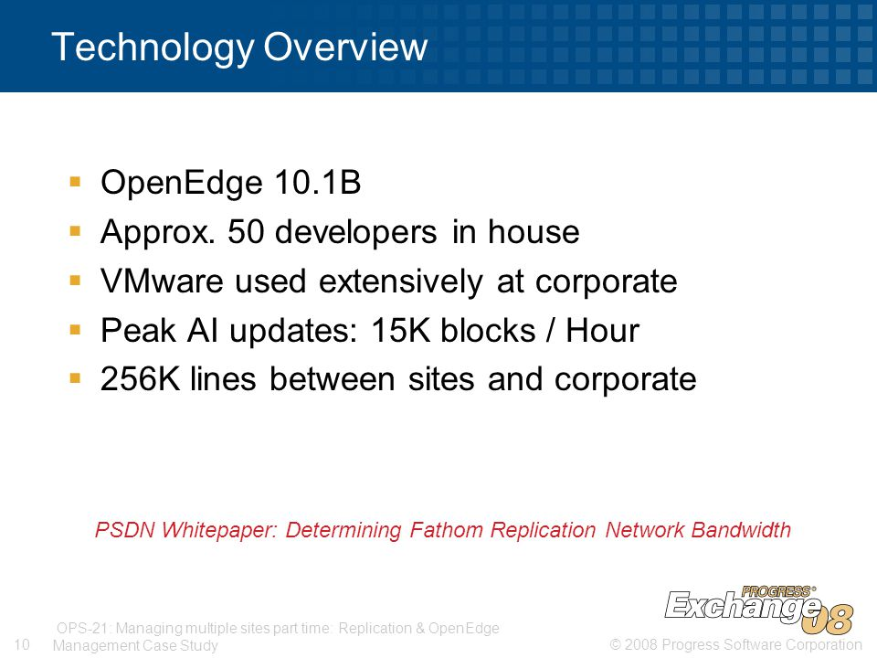 © 2008 Progress Software Corporation10 OPS-21: Managing multiple sites part time: Replication & OpenEdge Management Case Study Technology Overview  OpenEdge 10.1B  Approx.