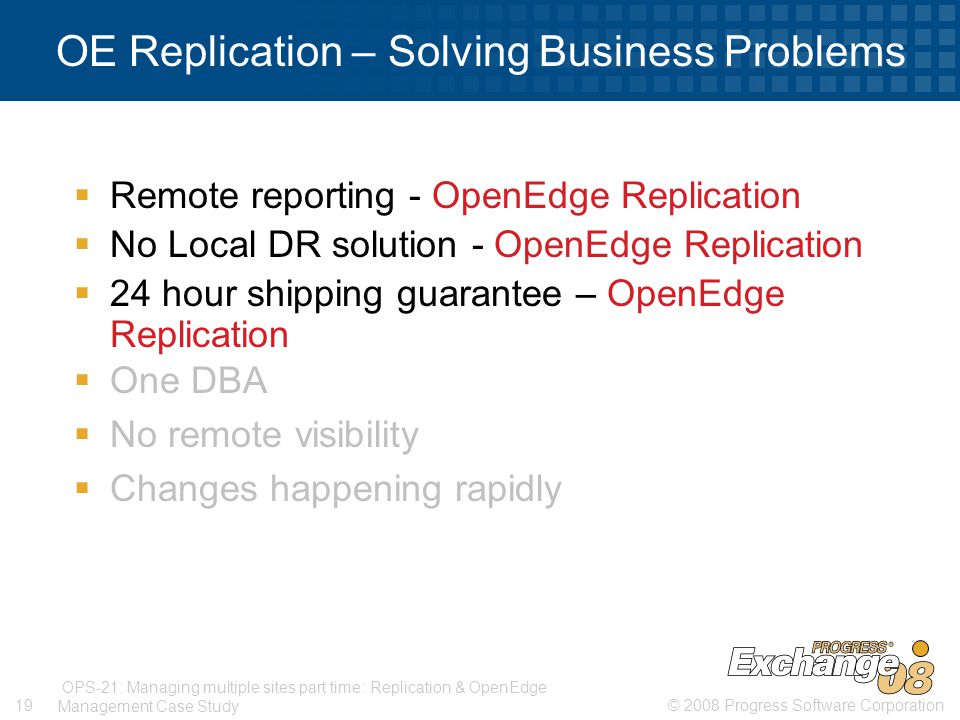 © 2008 Progress Software Corporation19 OPS-21: Managing multiple sites part time: Replication & OpenEdge Management Case Study OE Replication – Solving Business Problems  Remote reporting - OpenEdge Replication  No Local DR solution - OpenEdge Replication  24 hour shipping guarantee – OpenEdge Replication  One DBA  No remote visibility  Changes happening rapidly