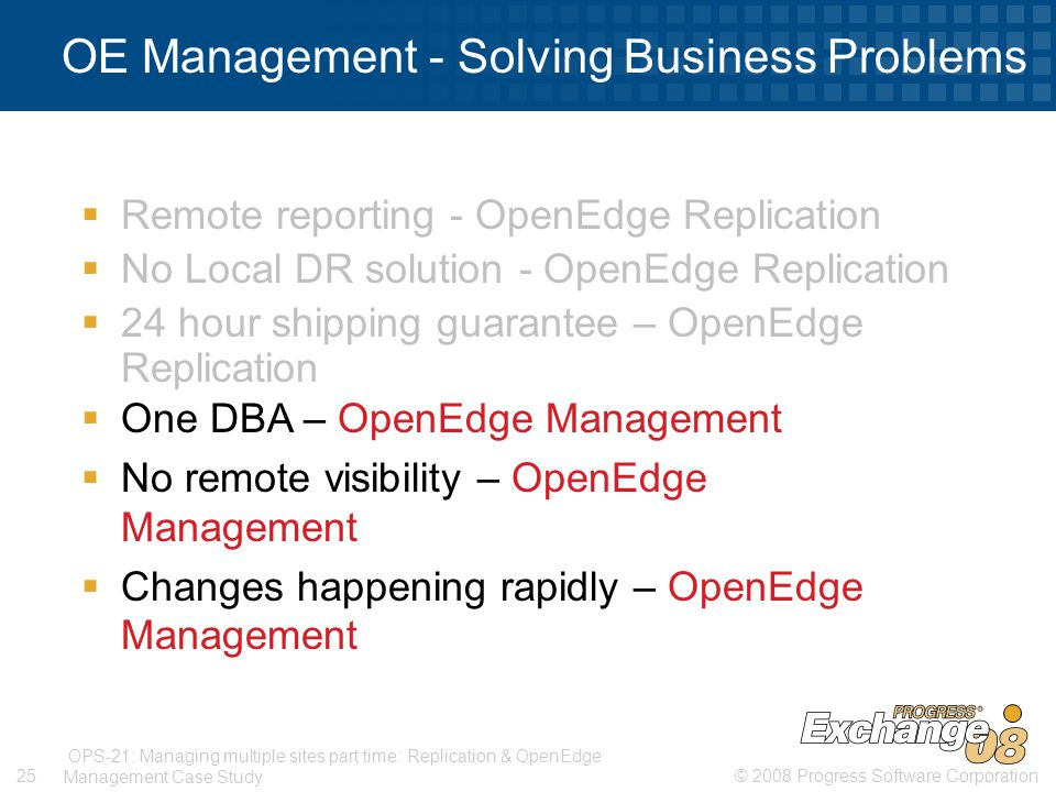 © 2008 Progress Software Corporation25 OPS-21: Managing multiple sites part time: Replication & OpenEdge Management Case Study OE Management - Solving Business Problems  Remote reporting - OpenEdge Replication  No Local DR solution - OpenEdge Replication  24 hour shipping guarantee – OpenEdge Replication  One DBA – OpenEdge Management  No remote visibility – OpenEdge Management  Changes happening rapidly – OpenEdge Management