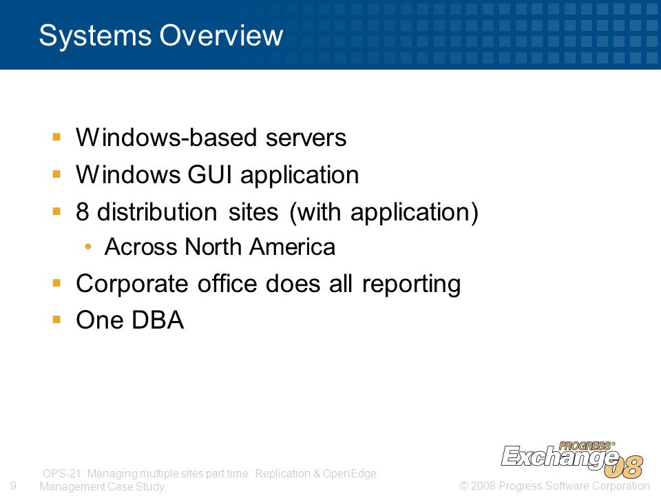 © 2008 Progress Software Corporation9 OPS-21: Managing multiple sites part time: Replication & OpenEdge Management Case Study Systems Overview  Windows-based servers  Windows GUI application  8 distribution sites (with application) Across North America  Corporate office does all reporting  One DBA