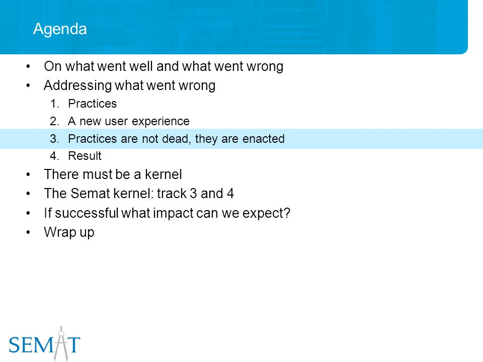 Agenda On what went well and what went wrong Addressing what went wrong 1.Practices 2.A new user experience 3.Practices are not dead, they are enacted 4.Result There must be a kernel The Semat kernel: track 3 and 4 If successful what impact can we expect.