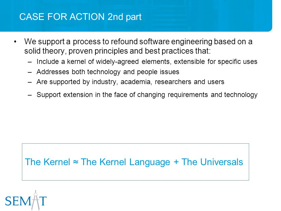 CASE FOR ACTION 2nd part We support a process to refound software engineering based on a solid theory, proven principles and best practices that: –Include a kernel of widely-agreed elements, extensible for specific uses –Addresses both technology and people issues –Are supported by industry, academia, researchers and users –Support extension in the face of changing requirements and technology The Kernel ≈ The Kernel Language + The Universals