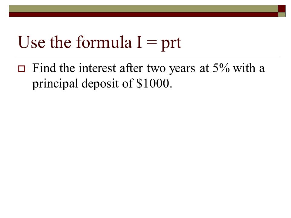 Use I = prt  How much would need to be deposited to gain an interest of $75 at a rate of 3% over five years?