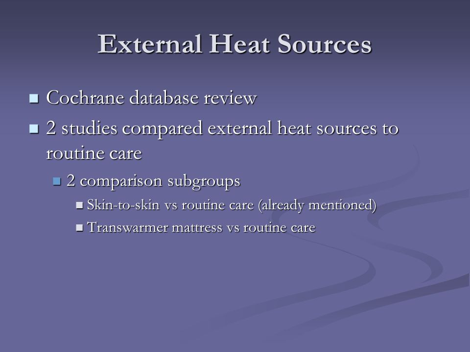 External Heat Sources Cochrane database review Cochrane database review 2 studies compared external heat sources to routine care 2 studies compared ex