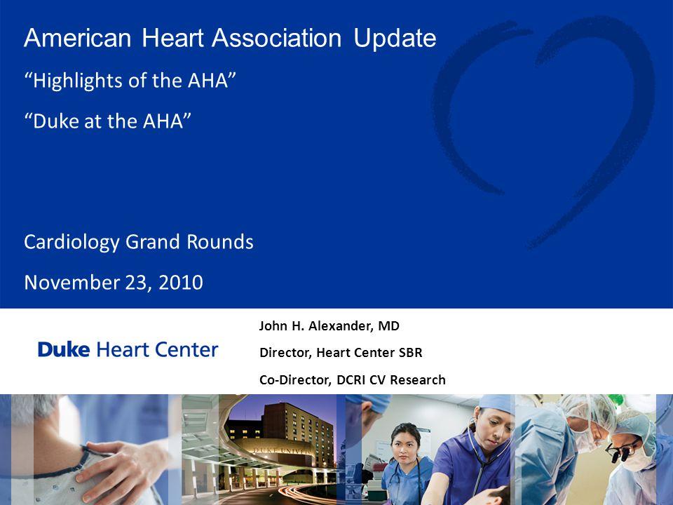"""John H. Alexander, MD Director, Heart Center SBR Co-Director, DCRI CV Research American Heart Association Update """"Highlights of the AHA"""" """"Duke at the"""