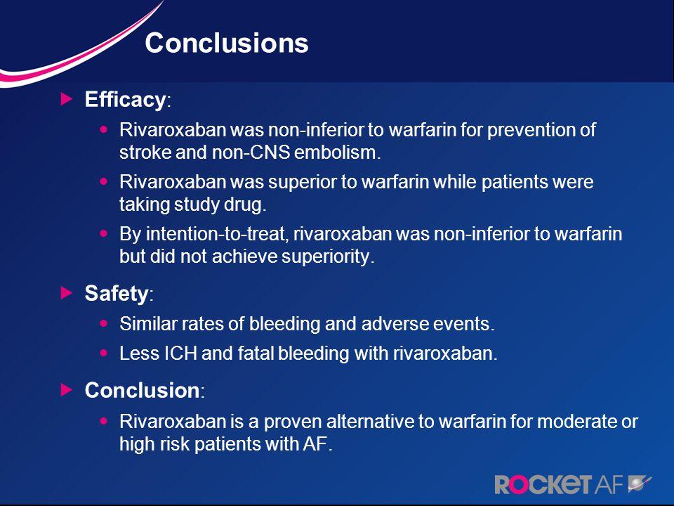 Conclusions  Efficacy : Rivaroxaban was non-inferior to warfarin for prevention of stroke and non-CNS embolism. Rivaroxaban was superior to warfarin