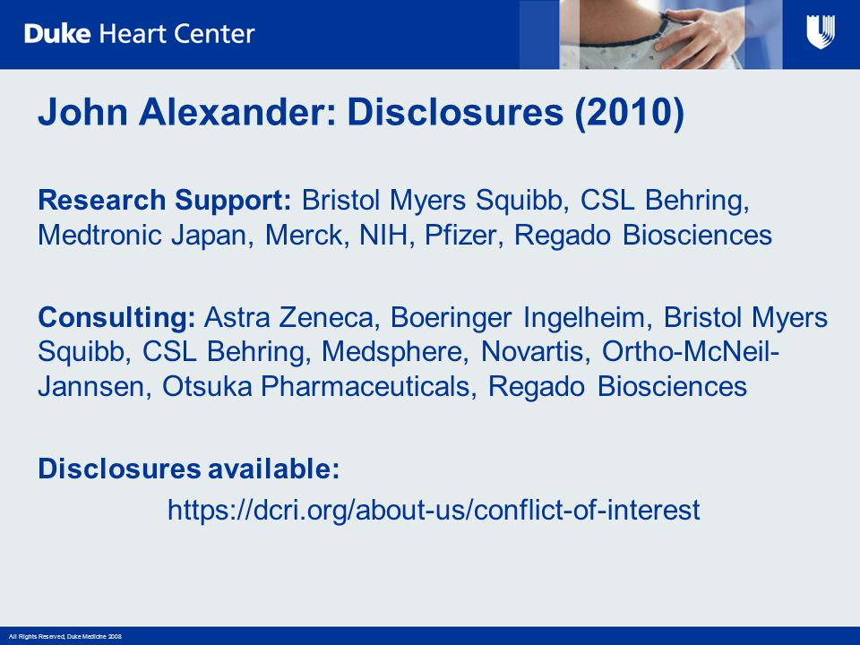 All Rights Reserved, Duke Medicine 2008 John Alexander: Disclosures (2010) Research Support: Bristol Myers Squibb, CSL Behring, Medtronic Japan, Merck