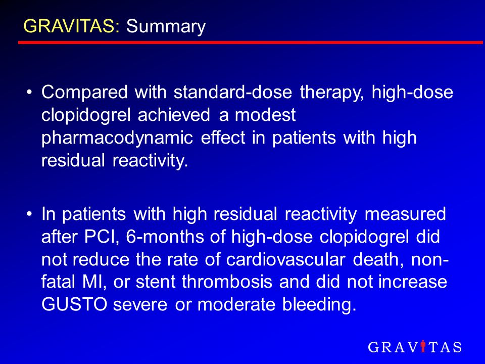 GRAVITAS: Summary Compared with standard-dose therapy, high-dose clopidogrel achieved a modest pharmacodynamic effect in patients with high residual r