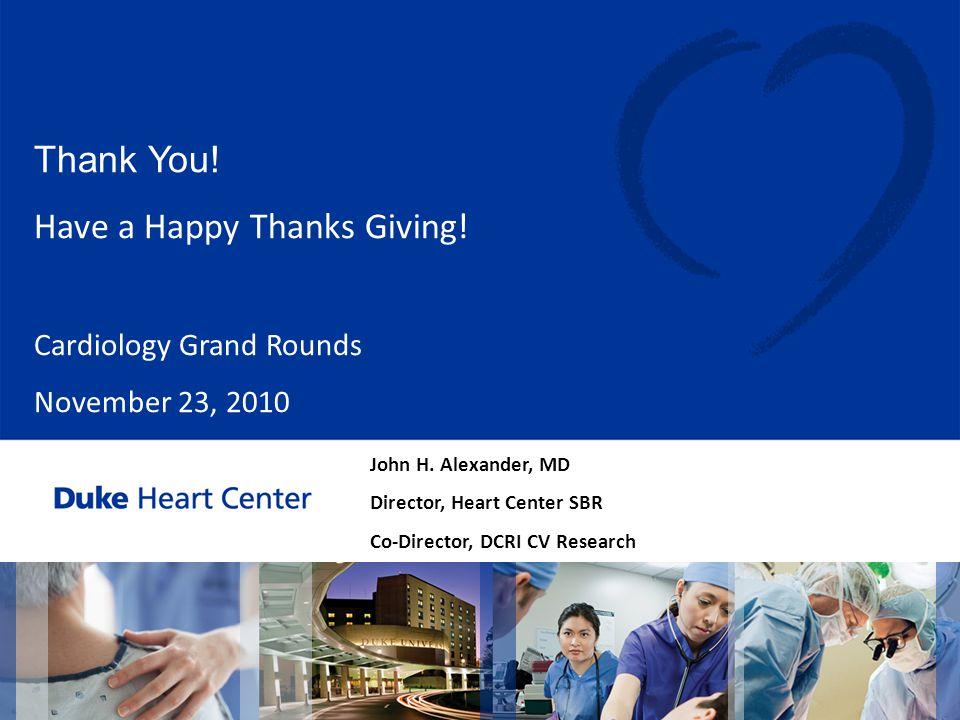 John H. Alexander, MD Director, Heart Center SBR Co-Director, DCRI CV Research Thank You! Have a Happy Thanks Giving! Cardiology Grand Rounds November
