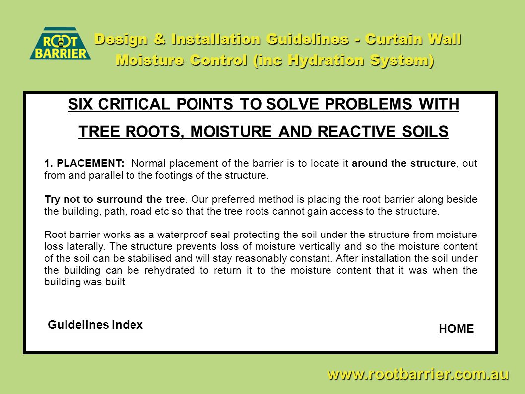 Design & Installation Guidelines - Curtain Wall Moisture Control (inc Hydration System) SIX CRITICAL POINTS TO SOLVE PROBLEMS WITH TREE ROOTS, MOISTURE AND REACTIVE SOILS c www.rootbarrier.com.au www.rootbarrier.com.au 1.