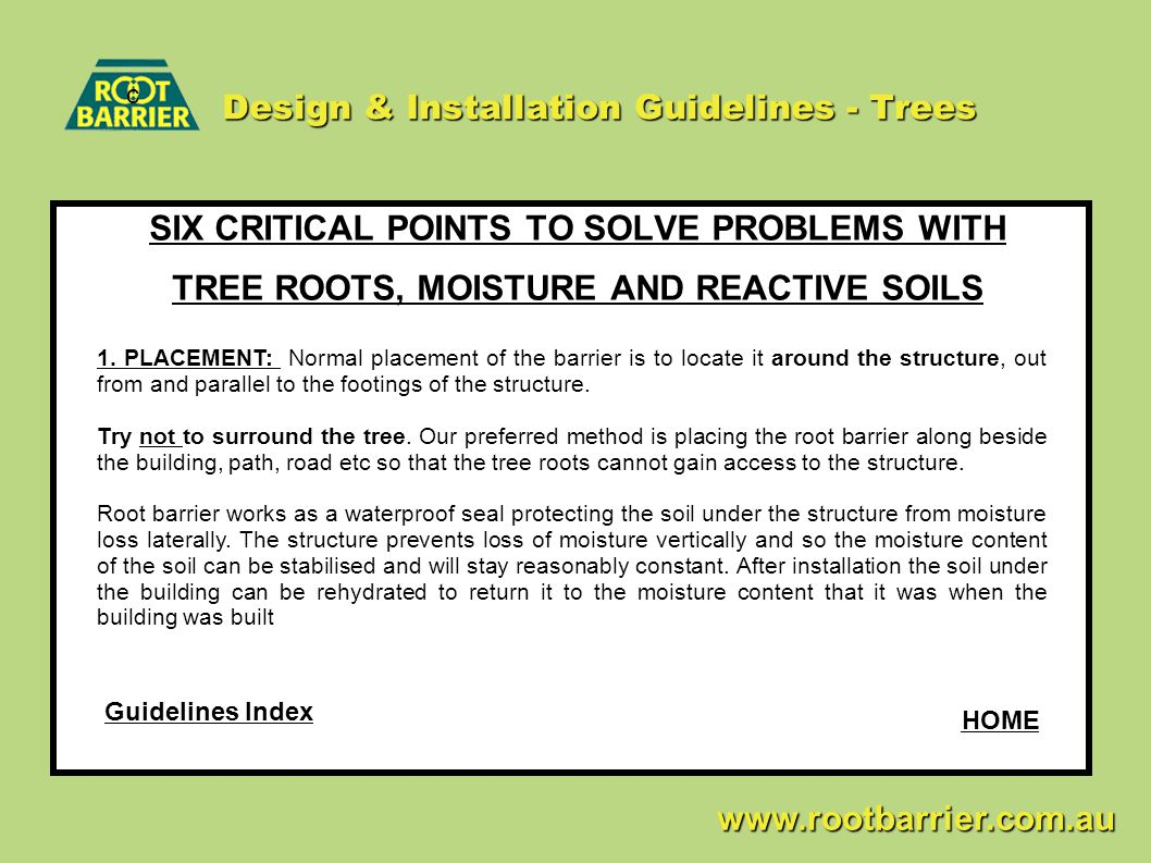 Design & Installation Guidelines - Trees SIX CRITICAL POINTS TO SOLVE PROBLEMS WITH TREE ROOTS, MOISTURE AND REACTIVE SOILS c www.rootbarrier.com.au www.rootbarrier.com.au 1.