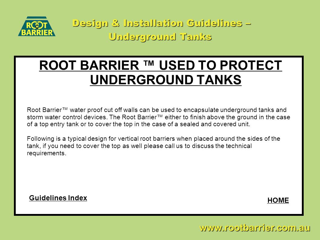 Design & Installation Guidelines – Underground Tanks ROOT BARRIER ™ USED TO PROTECT UNDERGROUND TANKS c www.rootbarrier.com.au www.rootbarrier.com.au Root Barrier™ water proof cut off walls can be used to encapsulate underground tanks and storm water control devices.