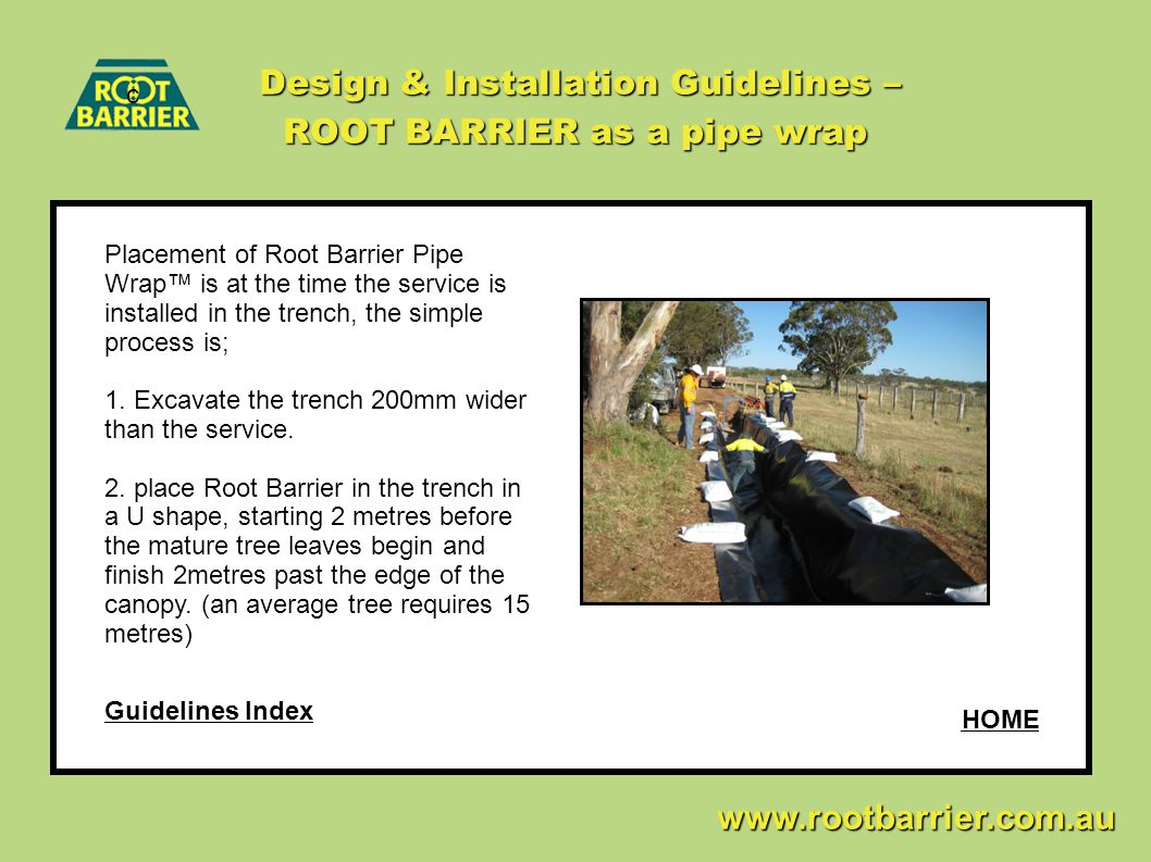 c www.rootbarrier.com.au www.rootbarrier.com.au HOME Guidelines Index Design & Installation Guidelines – ROOT BARRIER as a pipe wrap Placement of Root Barrier Pipe Wrap™ is at the time the service is installed in the trench, the simple process is; 1.