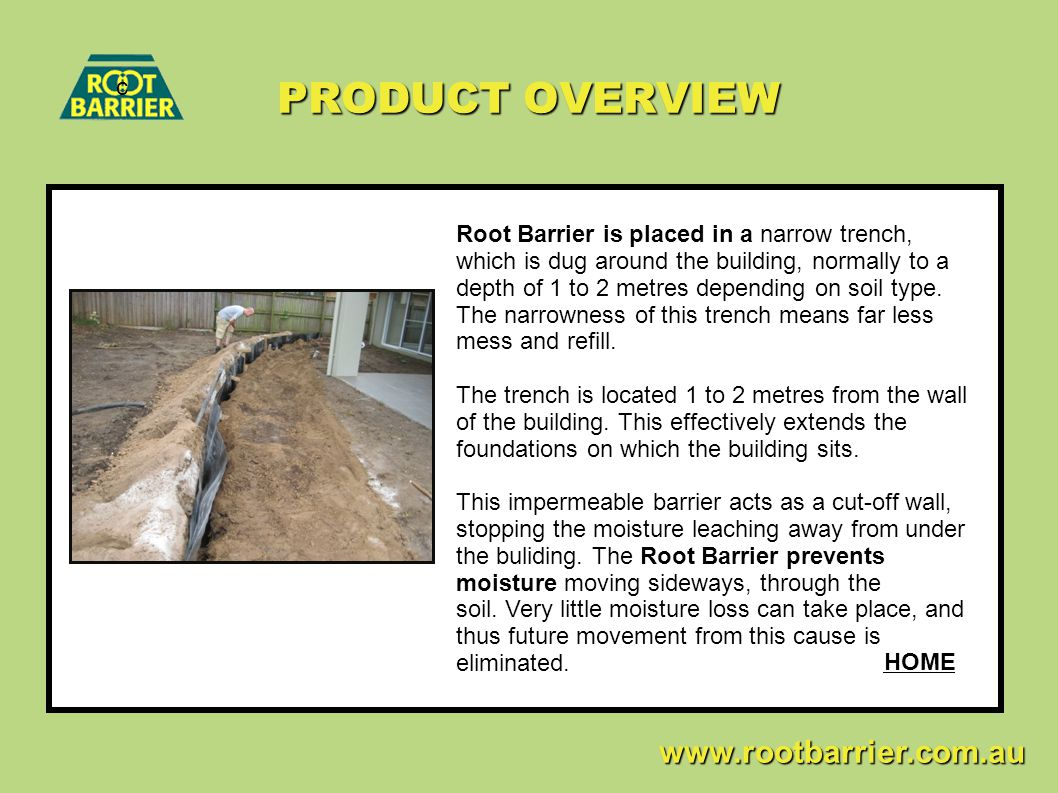 PRODUCT OVERVIEW c www.rootbarrier.com.au www.rootbarrier.com.au Root Barrier is placed in a narrow trench, which is dug around the building, normally