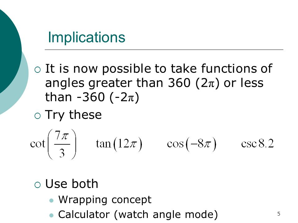 5 Implications  It is now possible to take functions of angles greater than 360 (2 π ) or less than -360 (-2 π )  Try these  Use both Wrapping concept Calculator (watch angle mode)
