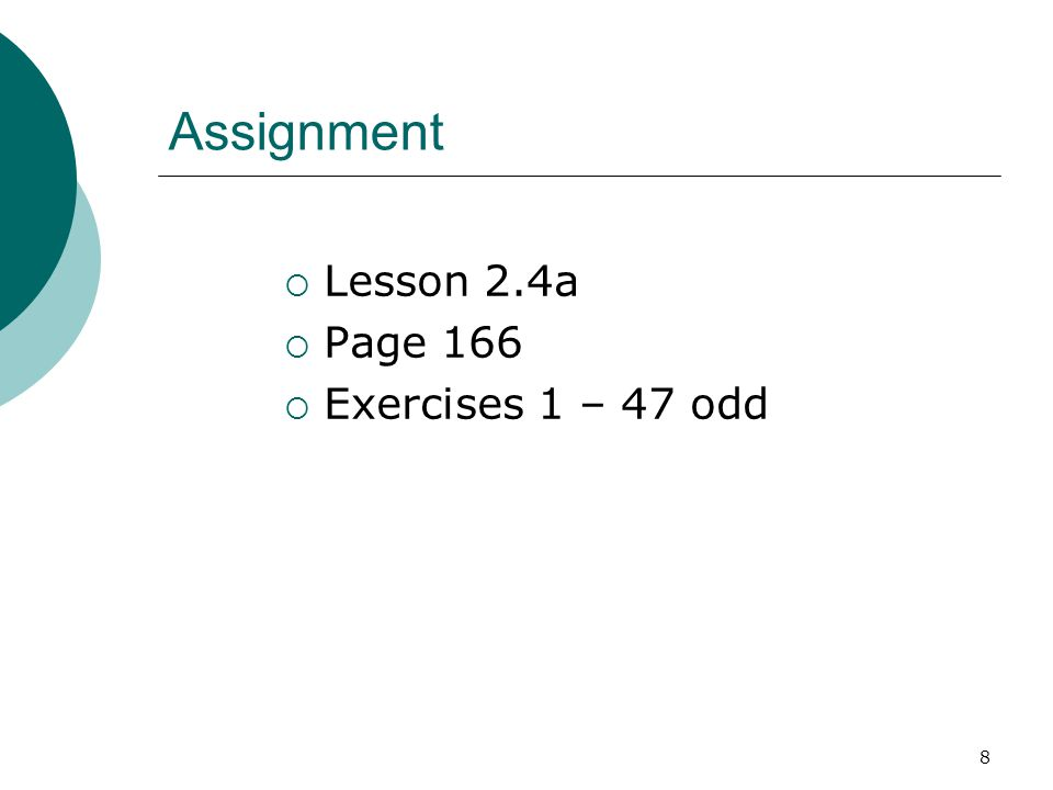 8 Assignment  Lesson 2.4a  Page 166  Exercises 1 – 47 odd