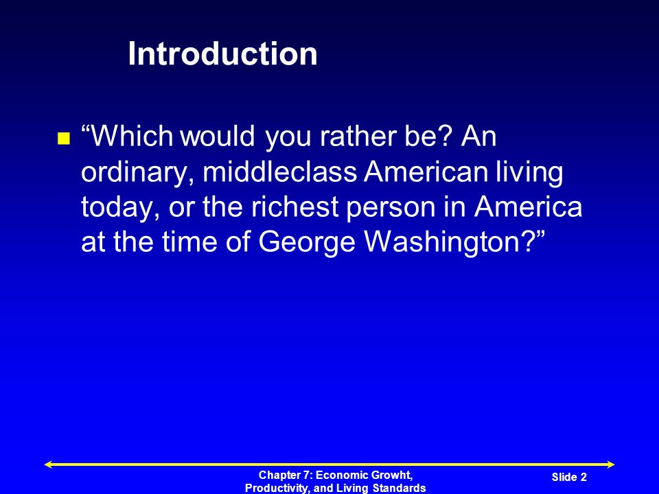 Chapter 7: Economic Growht, Productivity, and Living Standards Slide 2 Introduction Which would you rather be.