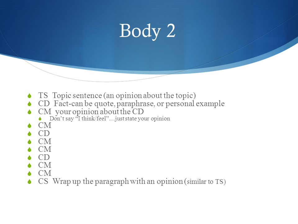 Body 2  TS Topic sentence (an opinion about the topic)  CD Fact-can be quote, paraphrase, or personal example  CM your opinion about the CD  Don't say I think/feel …just state your opinion  CM  CD  CM  CD  CM  CS Wrap up the paragraph with an opinion ( similar to TS)