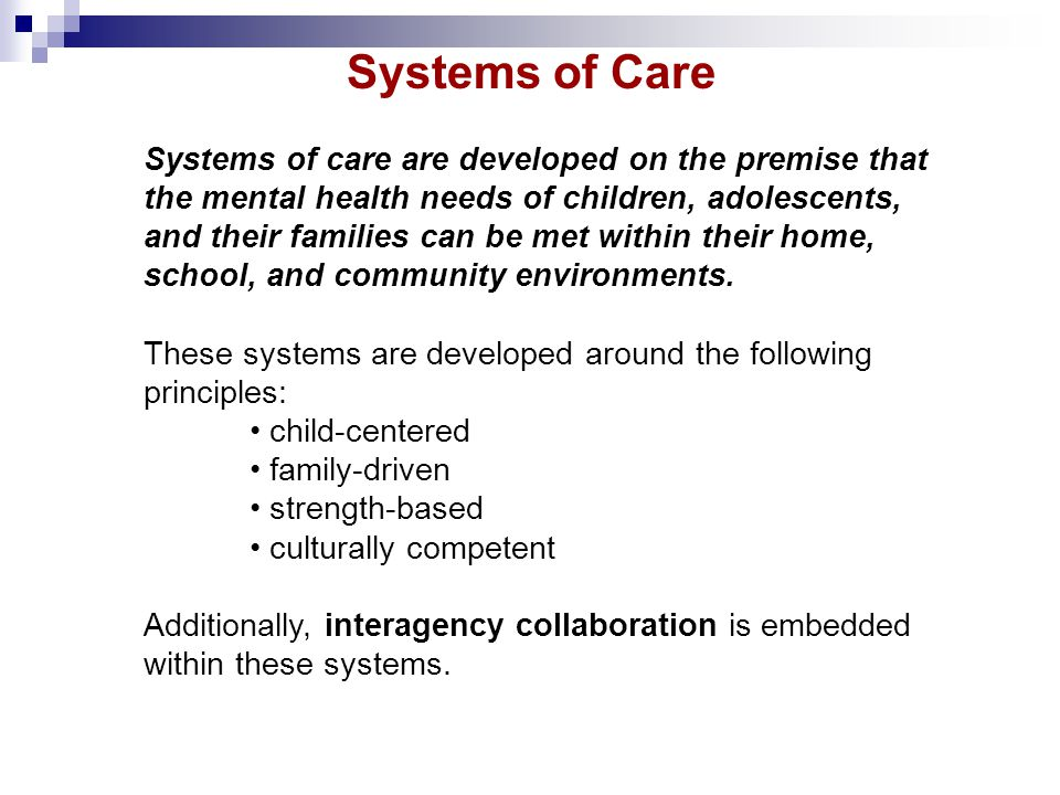 Systems of care are developed on the premise that the mental health needs of children, adolescents, and their families can be met within their home, s
