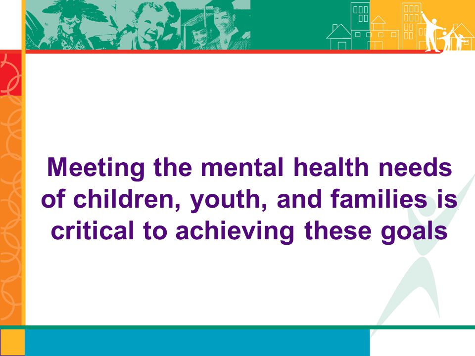 Meeting the mental health needs of children, youth, and families is critical to achieving these goals
