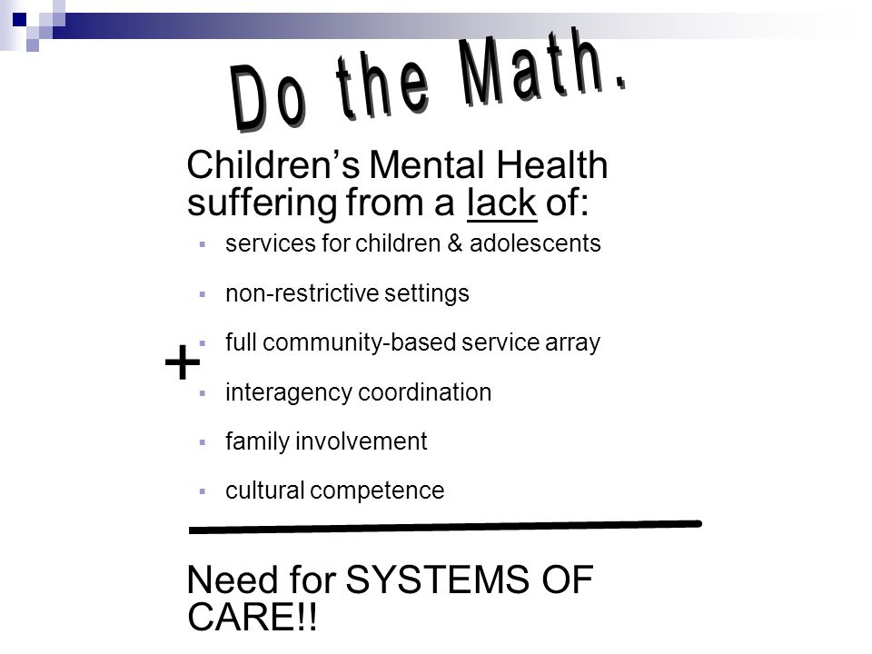 Children's Mental Health suffering from a lack of:  services for children & adolescents  non-restrictive settings  full community-based service arr