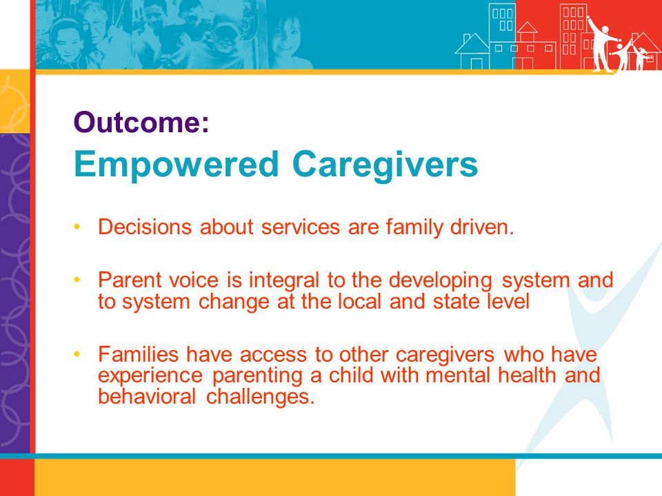 Decisions about services are family driven. Parent voice is integral to the developing system and to system change at the local and state level Famili