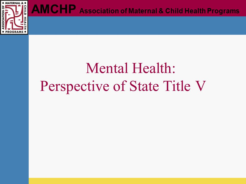 AMCHP Association of Maternal & Child Health Programs Mental Health: Perspective of State Title V