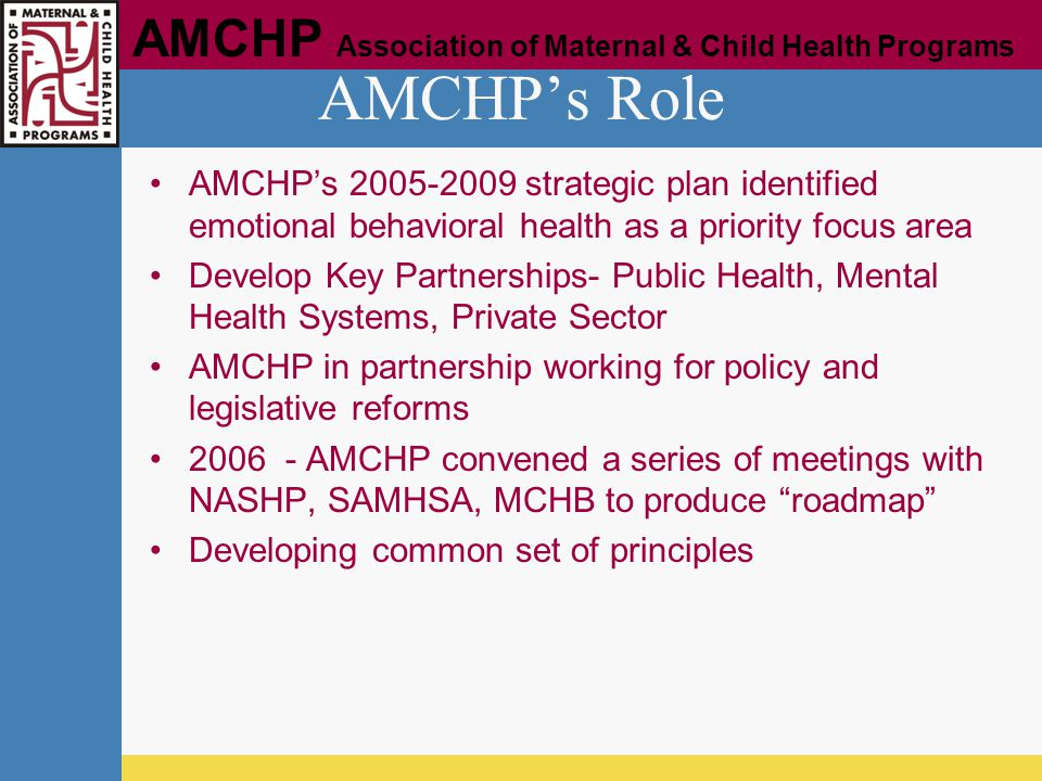 AMCHP Association of Maternal & Child Health Programs AMCHP's Role AMCHP's 2005-2009 strategic plan identified emotional behavioral health as a priori