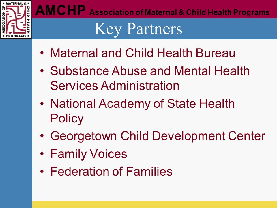 AMCHP Association of Maternal & Child Health Programs Key Partners Maternal and Child Health Bureau Substance Abuse and Mental Health Services Adminis