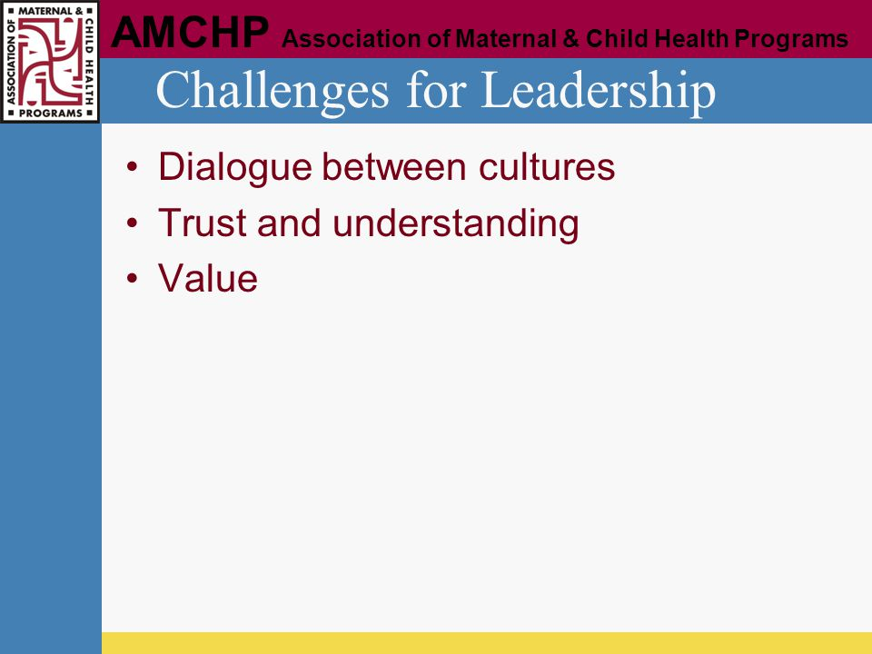 AMCHP Association of Maternal & Child Health Programs Challenges for Leadership Dialogue between cultures Trust and understanding Value