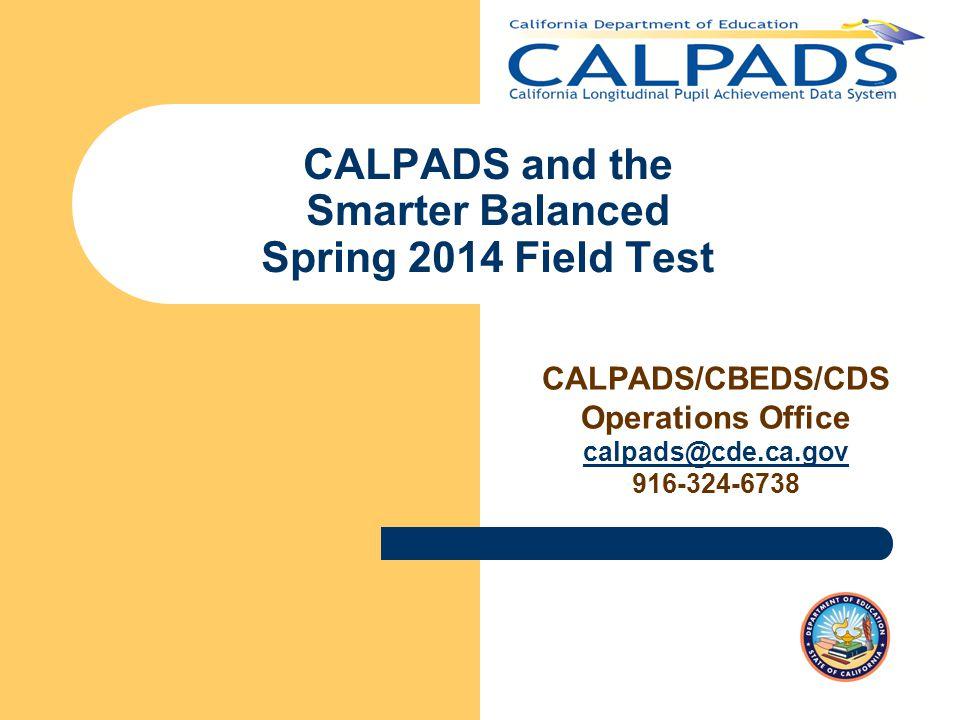 CALPADS and the Smarter Balanced Spring 2014 Field Test CALPADS/CBEDS/CDS Operations Office calpads@cde.ca.gov 916-324-6738