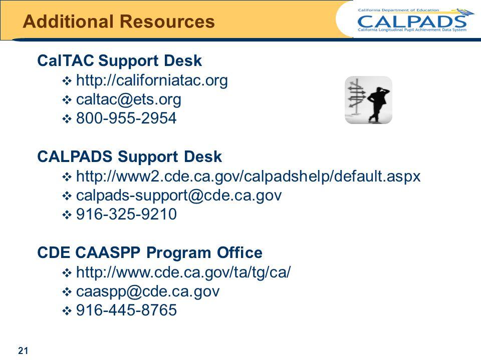 CalTAC Support Desk  http://californiatac.org  caltac@ets.org  800-955-2954 CALPADS Support Desk  http://www2.cde.ca.gov/calpadshelp/default.aspx  calpads-support@cde.ca.gov  916-325-9210 CDE CAASPP Program Office  http://www.cde.ca.gov/ta/tg/ca/  caaspp@cde.ca.gov  916-445-8765 Additional Resources 21