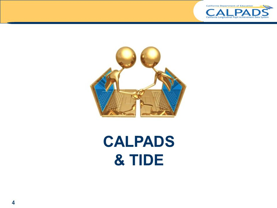 CALPADS to TIDE CALPADS is the sole source for student enrollment, demographic, and program participation data for the student registration system known as the Test Information Distribution Engine (TIDE).