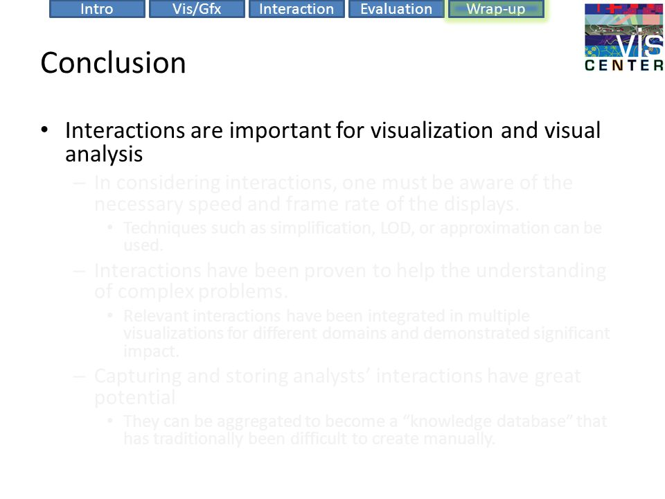 EvaluationIntroVis/GfxInteractionWrap-up Conclusion Interactions are important for visualization and visual analysis – In considering interactions, one must be aware of the necessary speed and frame rate of the displays.