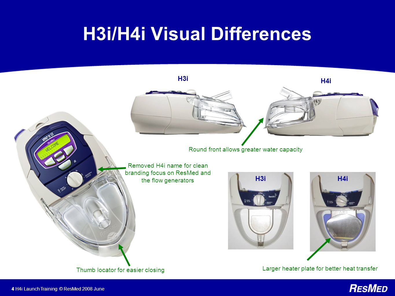 4 H4i Launch Training © ResMed 2008 June H3i/H4i Visual Differences H3i H4i H3iH4i Larger heater plate for better heat transfer Round front allows greater water capacity Thumb locator for easier closing Removed H4i name for clean branding focus on ResMed and the flow generators