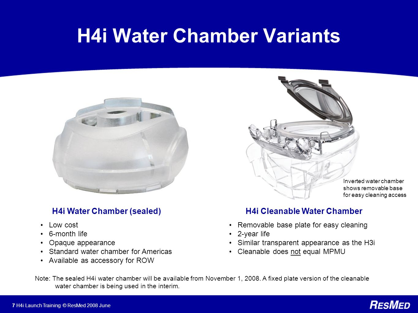 7 H4i Launch Training © ResMed 2008 June H4i Water Chamber Variants H4i Water Chamber (sealed) Low cost 6-month life Opaque appearance Standard water chamber for Americas Available as accessory for ROW H4i Cleanable Water Chamber Removable base plate for easy cleaning 2-year life Similar transparent appearance as the H3i Cleanable does not equal MPMU Note: The sealed H4i water chamber will be available from November 1, 2008.