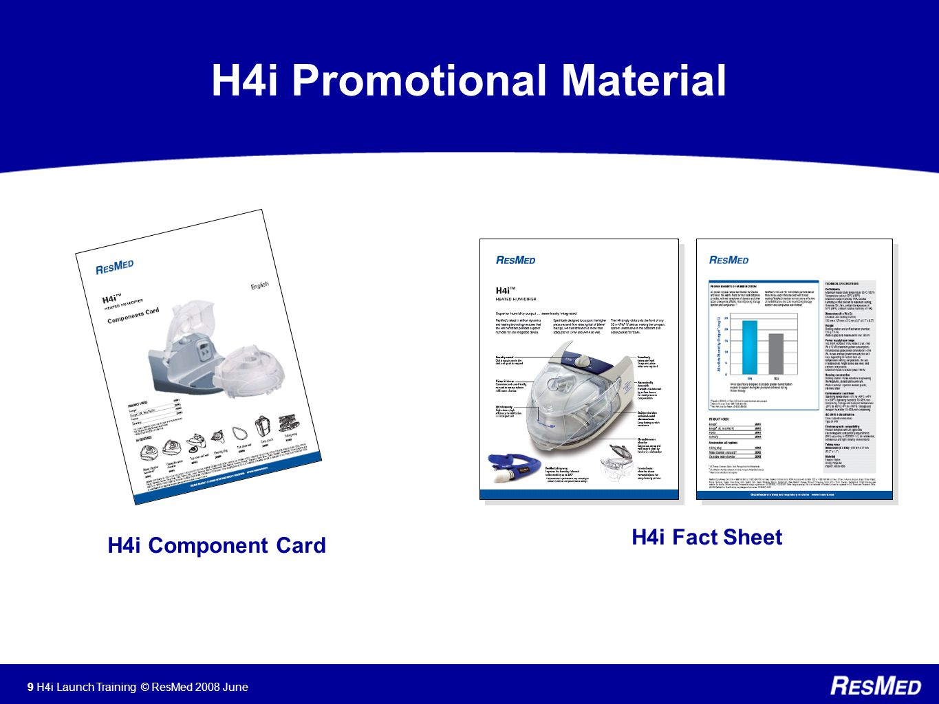 9 H4i Launch Training © ResMed 2008 June H4i Promotional Material H4i Fact Sheet H4i Component Card
