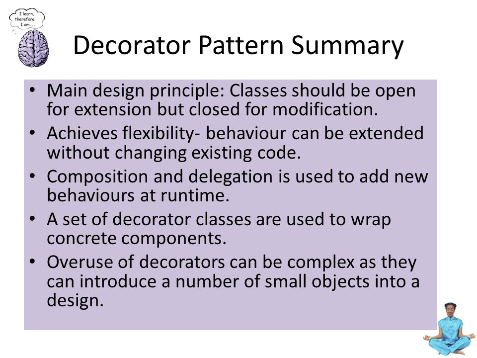 Decorator Pattern Summary Main design principle: Classes should be open for extension but closed for modification. Achieves flexibility- behaviour can