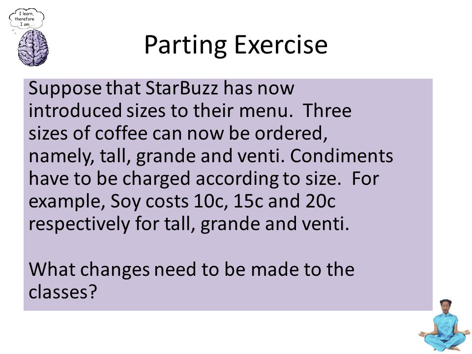 Parting Exercise Suppose that StarBuzz has now introduced sizes to their menu. Three sizes of coffee can now be ordered, namely, tall, grande and vent