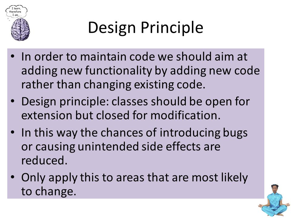 Design Principle In order to maintain code we should aim at adding new functionality by adding new code rather than changing existing code. Design pri