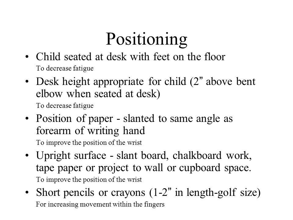 Positioning Child seated at desk with feet on the floor To decrease fatigue Desk height appropriate for child (2 above bent elbow when seated at desk) To decrease fatigue Position of paper - slanted to same angle as forearm of writing hand To improve the position of the wrist Upright surface - slant board, chalkboard work, tape paper or project to wall or cupboard space.